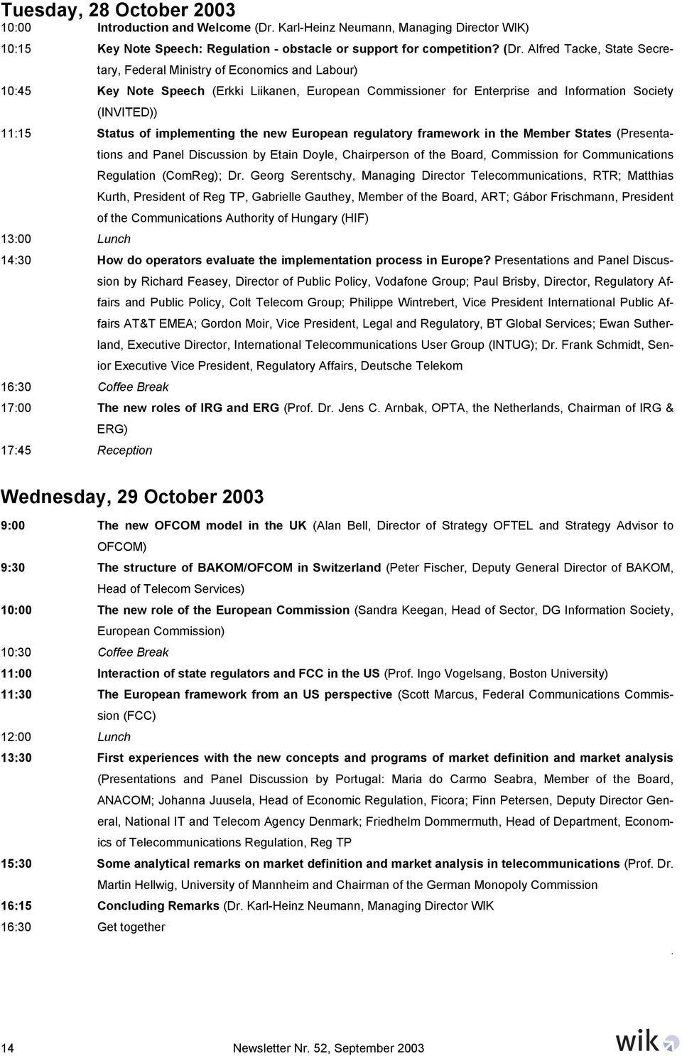 Alfred Tacke, State Secretary, Federal Ministry of Economics and Labour) 10:45 Key Note Speech (Erkki Liikanen, European Commissioner for Enterprise and Information Society (INVITED)) 11:15 Status of