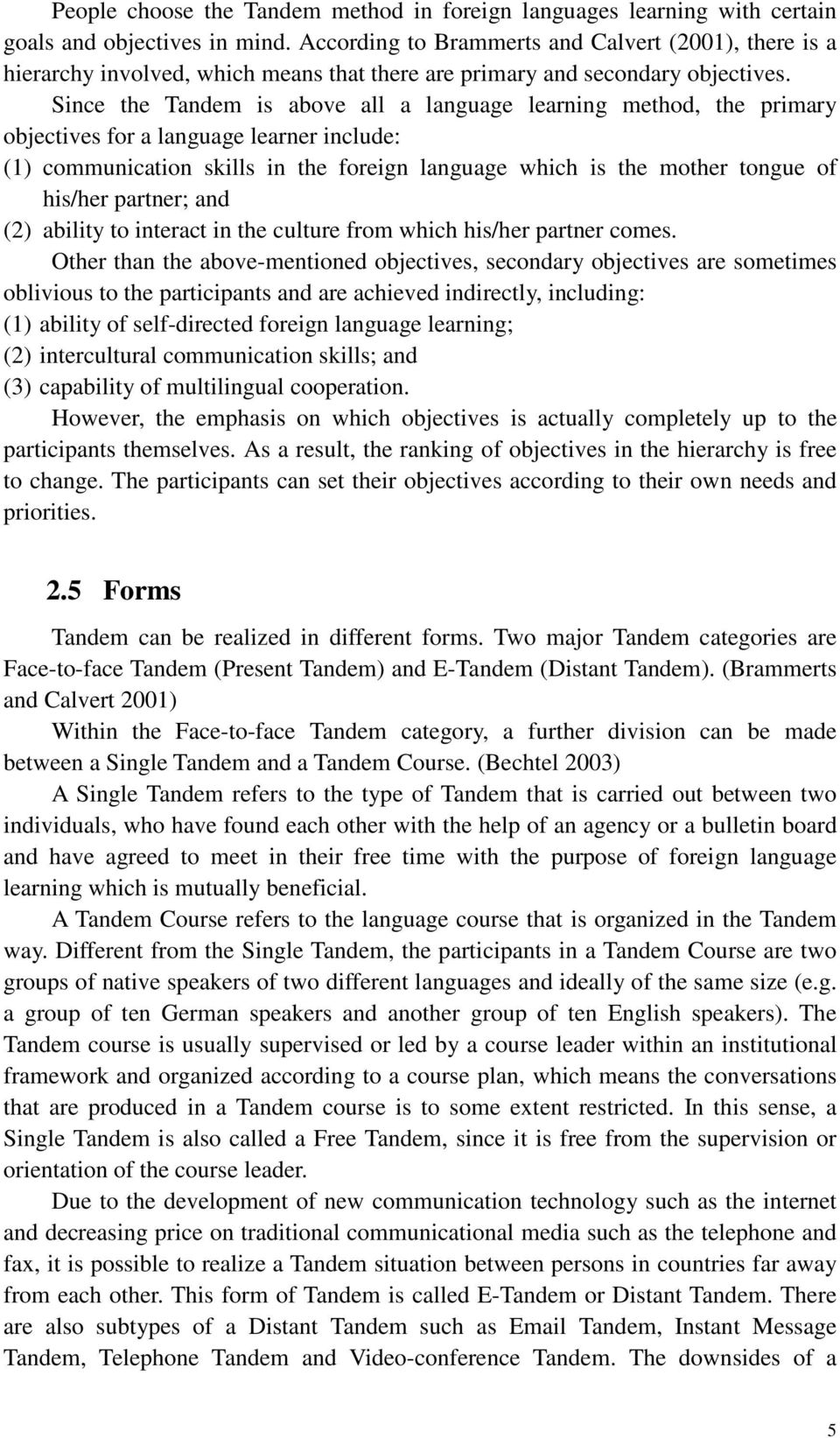 Since the Tandem is above all a language learning method, the primary objectives for a language learner include: (1) communication skills in the foreign language which is the mother tongue of his/her