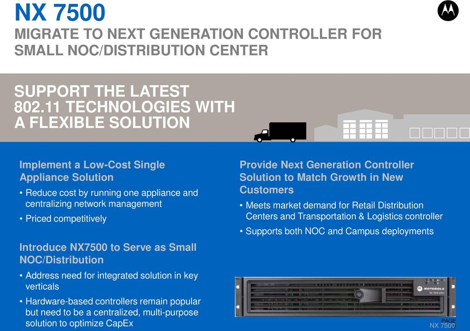 Introduce NX7500 to Serve as Small NOC/Distribution Address need for integrated solution in key verticals Hardware-based controllers remain popular but need to be a centralized,