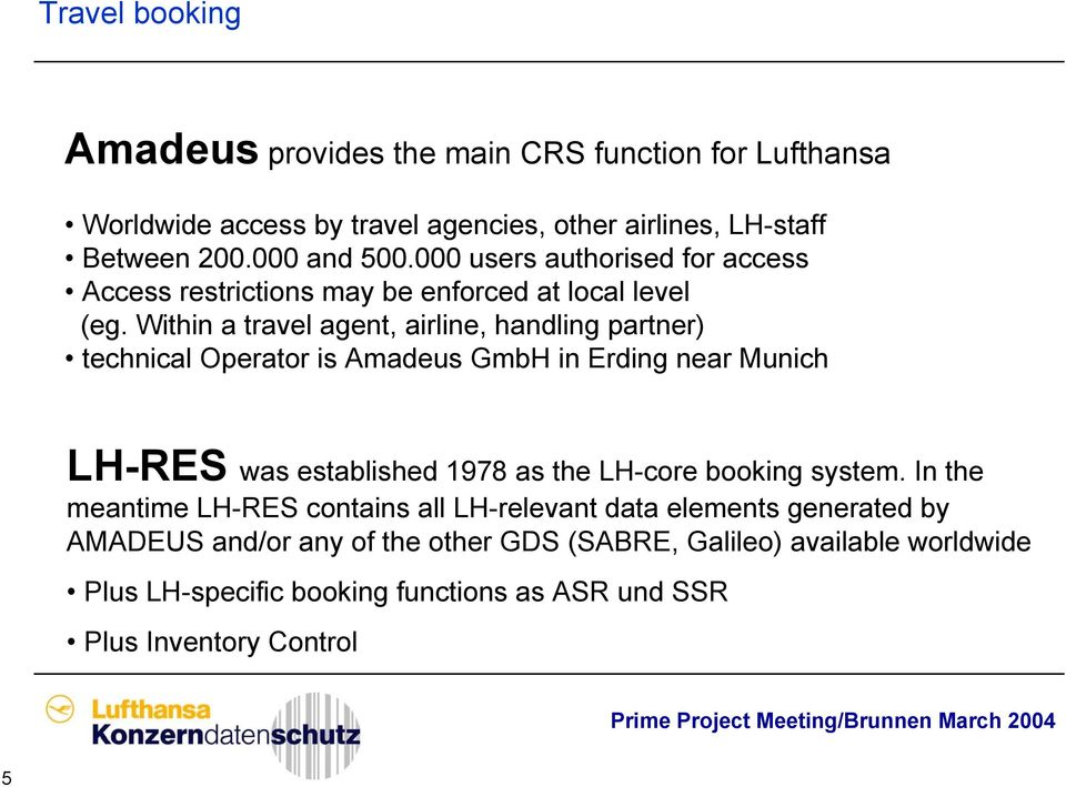 Within a travel agent, airline, handling partner) technical Operator is Amadeus GmbH in Erding near Munich LH-RES was established 1978 as the LH-core booking