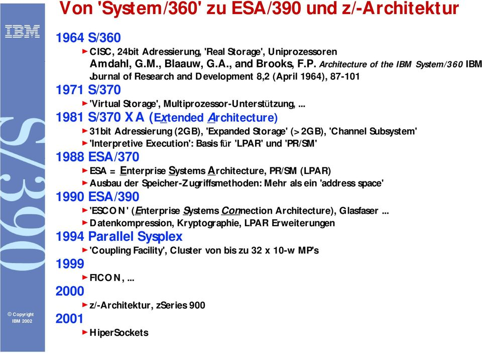 .. 1981 S/370 XA (Extended Architecture) 31bit Adressierung (2GB), 'Expanded Storage' (>2GB), 'Channel Subsystem' 'Interpretive Execution': Basis fü r 'LPAR' und 'PR/SM' 1988 ESA/370 ESA = Enterprise