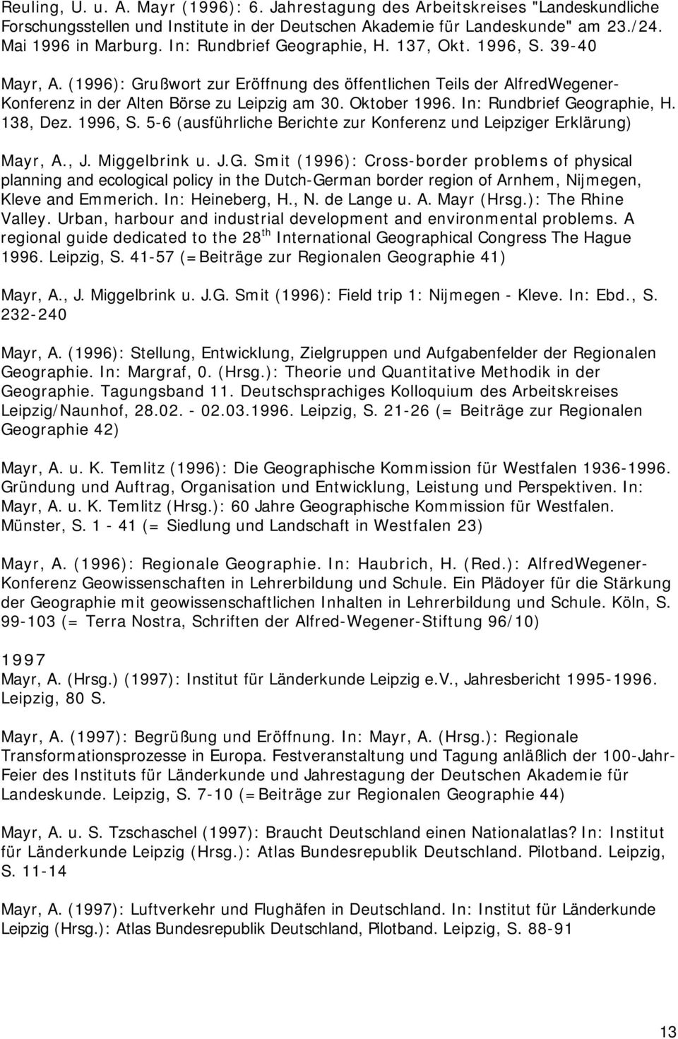 In: Rundbrief Geographie, H. 138, Dez. 1996, S. 5-6 (ausführliche Berichte zur Konferenz und Leipziger Erklärung) Mayr, A., J. Miggelbrink u. J.G. Smit (1996): Cross-border problems of physical planning and ecological policy in the Dutch-German border region of Arnhem, Nijmegen, Kleve and Emmerich.