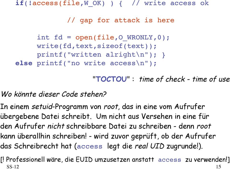 """TOCTOU"" : time of check - time of use In einem setuid-programm von root, das in eine vom Aufrufer übergebene Datei schreibt."