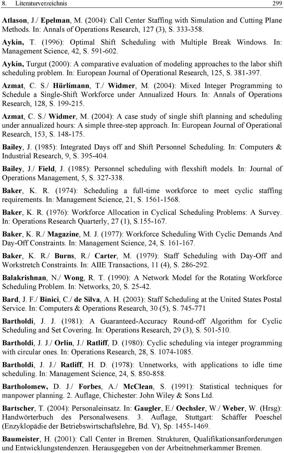 Aykin, Turgut (2000): A comparative evaluation of modeling approaches to the labor shift scheduling problem. In: European Journal of Operational Research, 125, S. 381-397. Azmat, C. S./ Hürlimann, T.