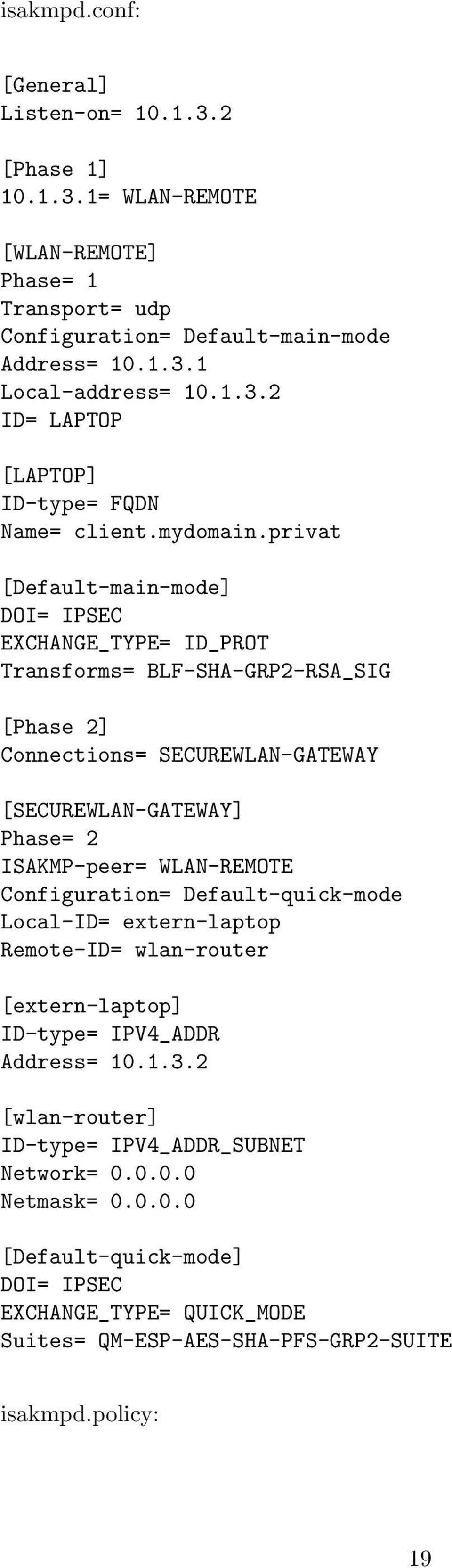 privat [Default-main-mode] DOI= IPSEC EXCHANGE_TYPE= ID_PROT Transforms= BLF-SHA-GRP2-RSA_SIG [Phase 2] Connections= SECUREWLAN-GATEWAY [SECUREWLAN-GATEWAY] Phase= 2 ISAKMP-peer=