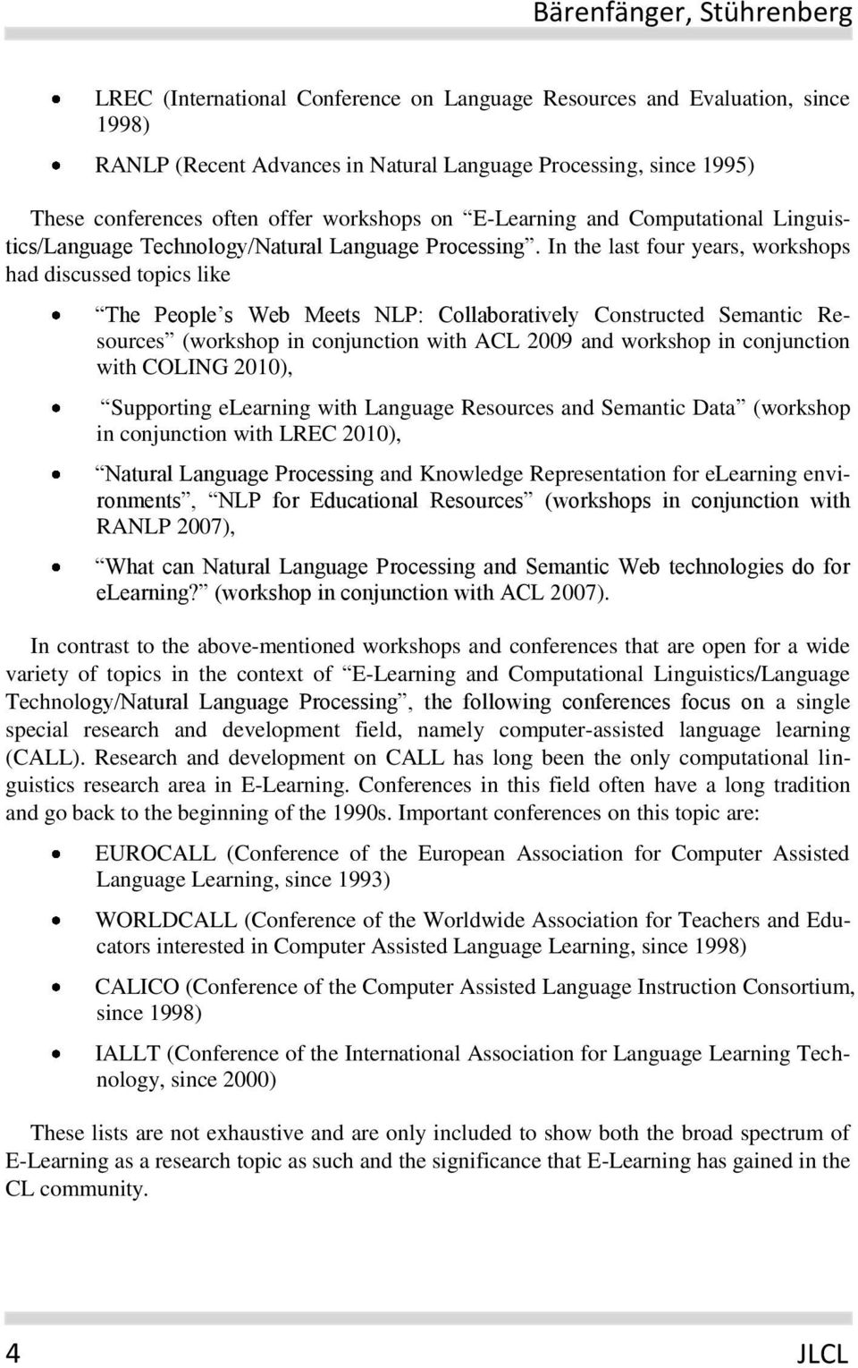 In the last four years, workshops had discussed topics like The People s Web Meets NLP: Collaboratively Constructed Semantic Resources (workshop in conjunction with ACL 2009 and workshop in