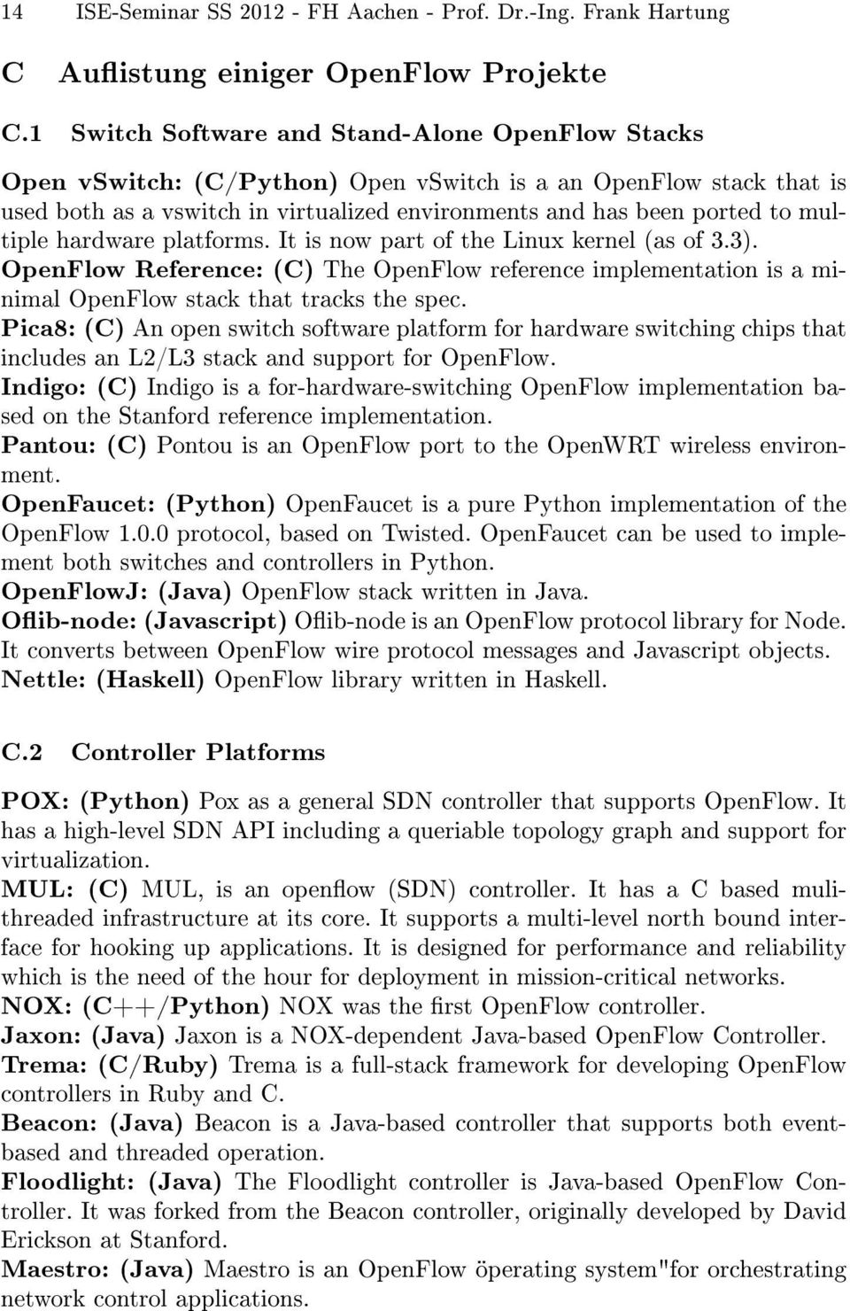 multiple hardware platforms. It is now part of the Linux kernel (as of 3.3). OpenFlow Reference: (C) The OpenFlow reference implementation is a minimal OpenFlow stack that tracks the spec.