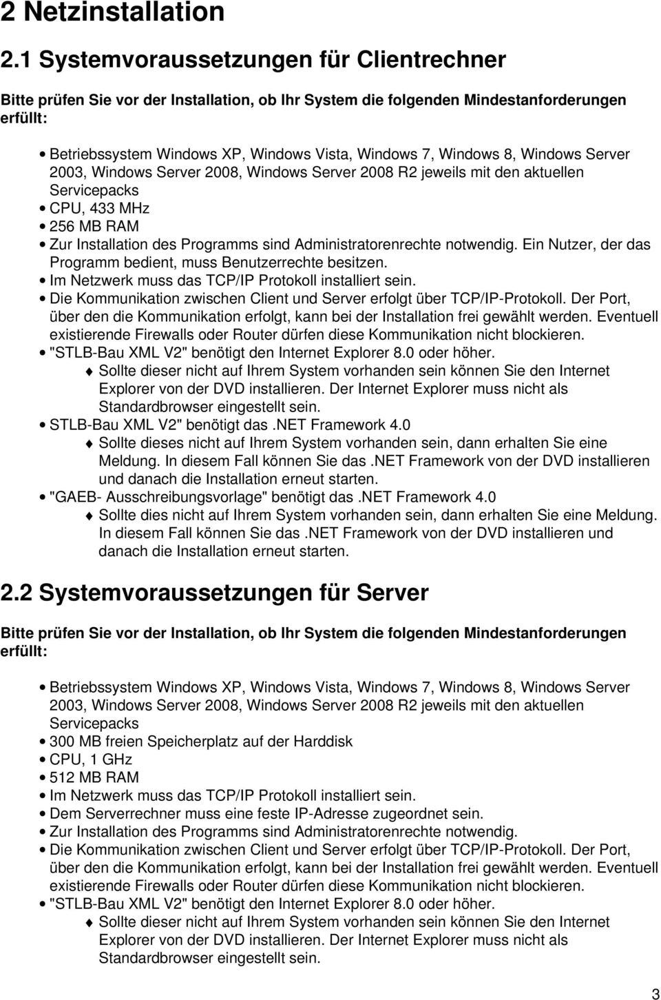 8, Windows Server 2003, Windows Server 2008, Windows Server 2008 R2 jeweils mit den aktuellen Servicepacks CPU, 433 MHz 256 MB RAM Zur Installation des Programms sind Administratorenrechte notwendig.