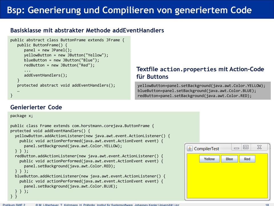 properties mit Action-Code für Buttons yellowbutton=panel.setbackground(java.awt.color.yellow); bluebutton=panel.setbackground(java.awt.color.blue); redbutton=panel.setbackground(java.awt.color.red); Genierierter Code package x; public class Frame extends com.