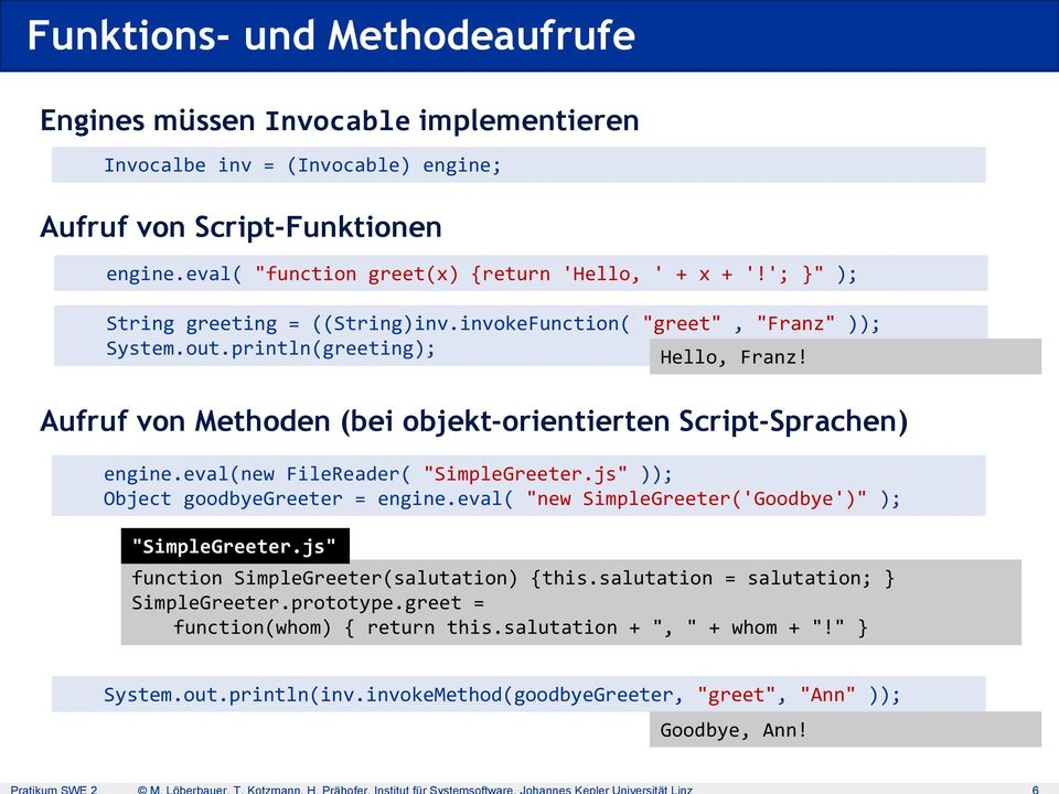"Aufruf von Methoden (bei objekt-orientierten Script-Sprachen) engine.eval(new FileReader( ""SimpleGreeter.js"" )); Object goodbyegreeter = engine."
