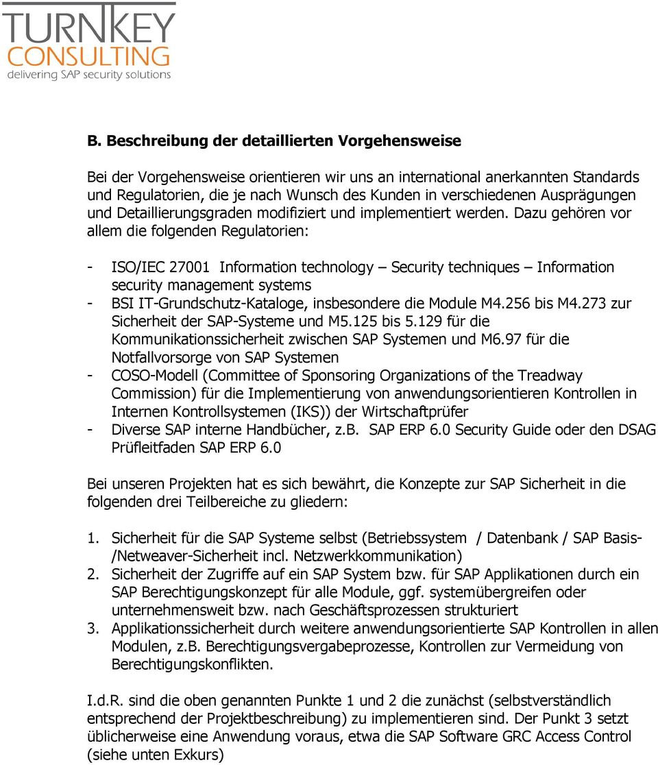 Dazu gehören vr allem die flgenden Regulatrien: - ISO/IEC 27001 Infrmatin technlgy Security techniques Infrmatin security management systems - BSI IT-Grundschutz-Katalge, insbesndere die Mdule M4.