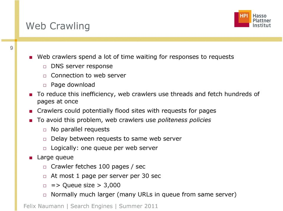 this problem, web crawlers use politeness policies No parallel requests Delay between requests to same web server Logically: one queue per web server