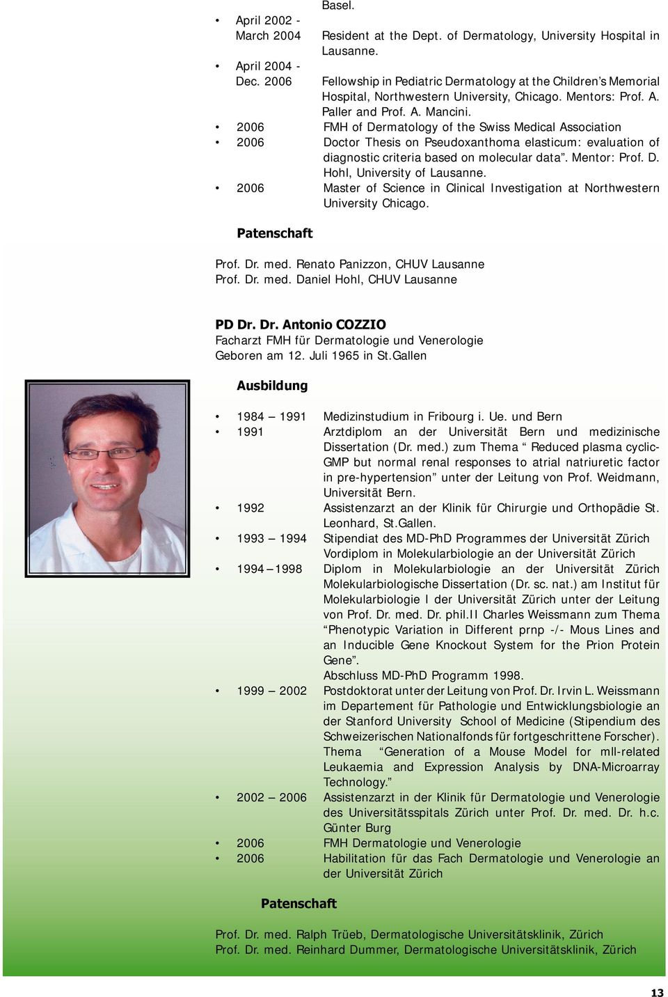 2006 FMH of Dermatology of the Swiss Medical Association 2006 Doctor Thesis on Pseudoxanthoma elasticum: evaluation of diagnostic criteria based on molecular data. Mentor: Prof. D. Hohl, University of Lausanne.