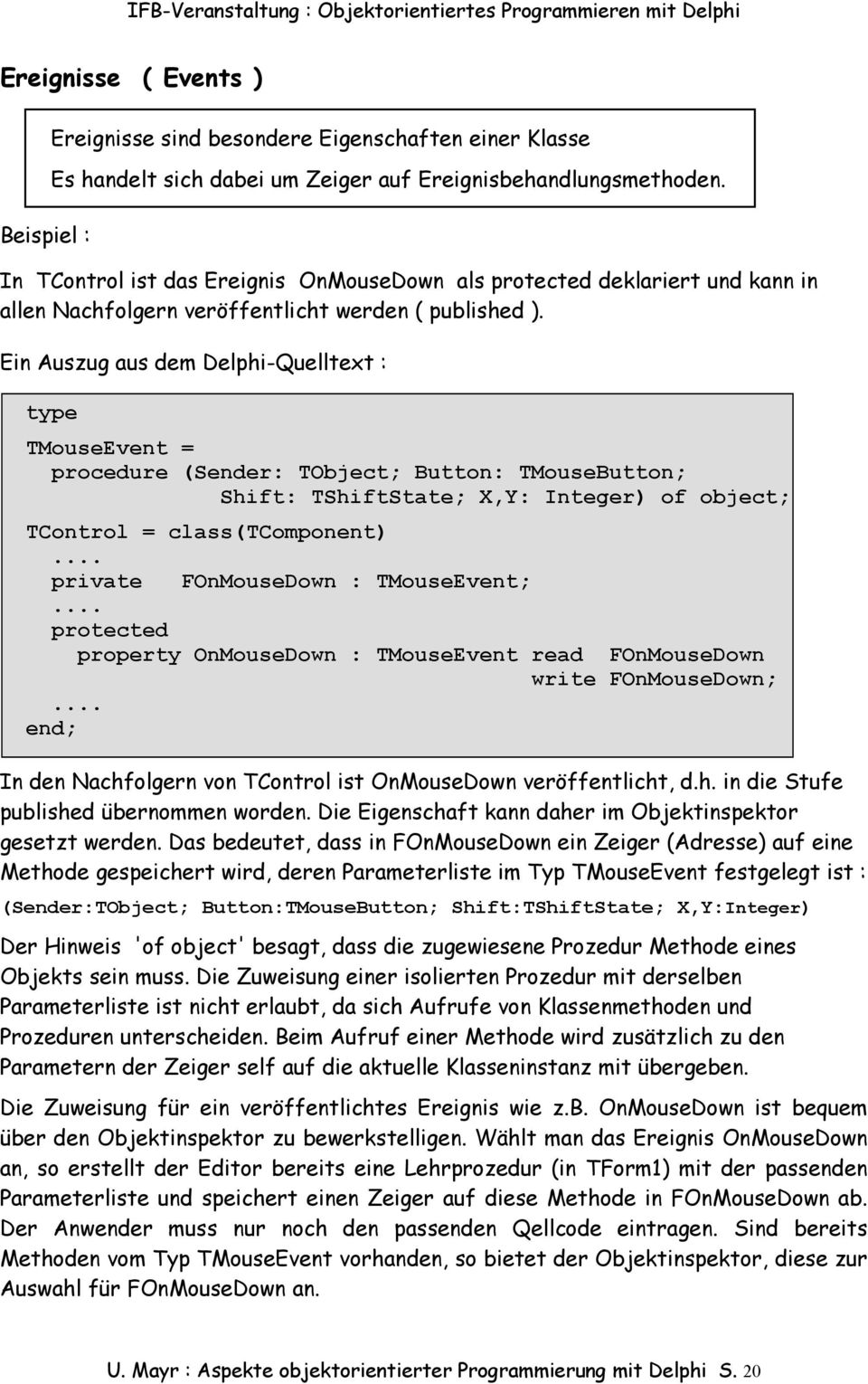 Ein Auszug aus dem Delphi-Quelltext : type TMouseEvent = procedure (Sender: TObject; Button: TMouseButton; Shift: TShiftState; X,Y: Integer) of object; TControl = class(tcomponent).