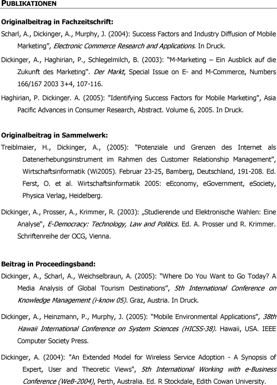 "(2003): M-Marketing Ein Ausblick auf die Zukunft des Marketing. Der Markt, Special Issue on E- and M-Commerce, Numbers 166/167 2003 3+4, 107-116. Haghirian, P. Dickinger. A. (2005): ""Identifying Success Factors for Mobile Marketing"", Asia Pacific Advances in Consumer Research, Abstract."