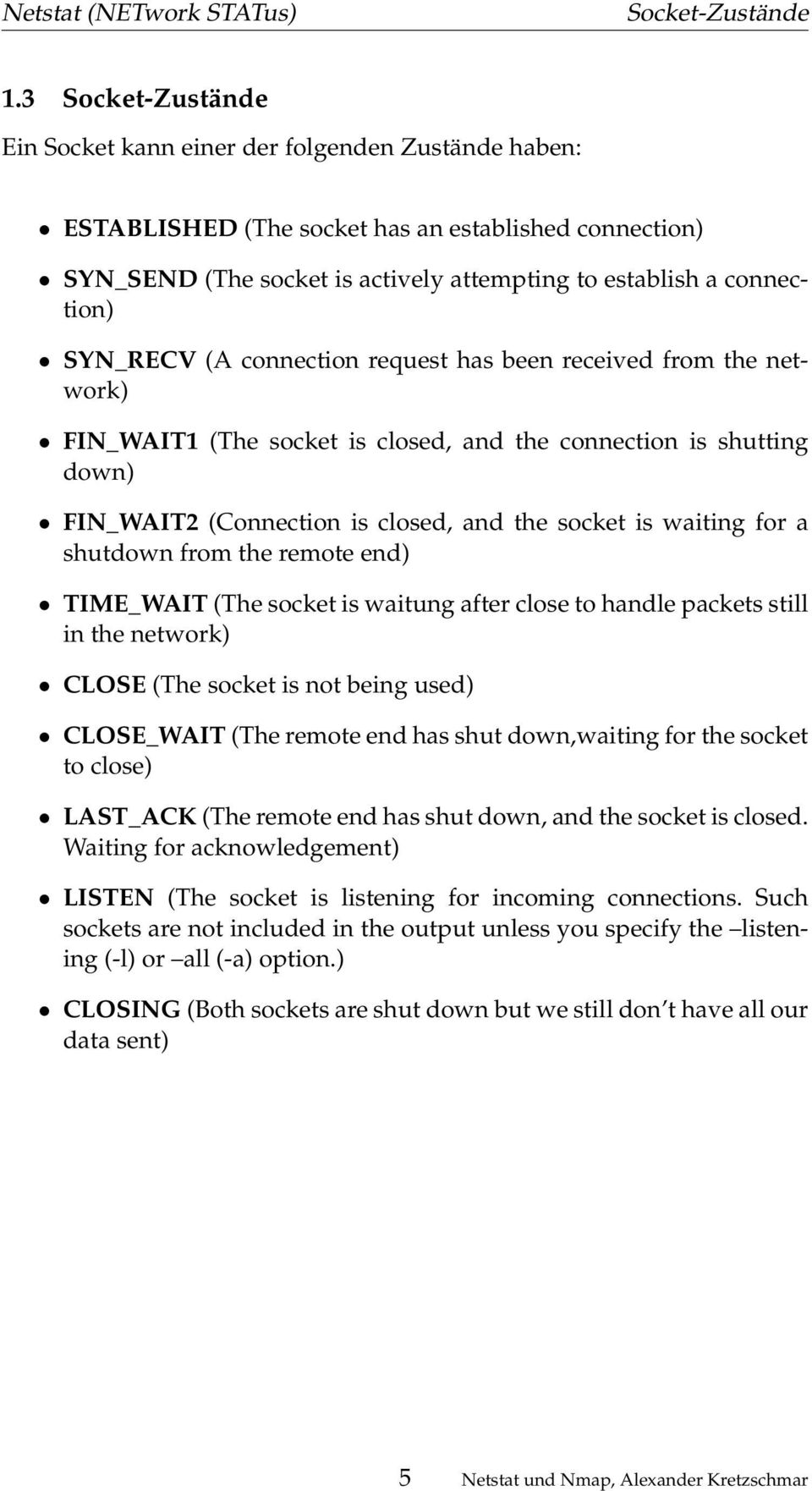 SYN_RECV (A connection request has been received from the network) FIN_WAIT1 (The socket is closed, and the connection is shutting down) FIN_WAIT2 (Connection is closed, and the socket is waiting for