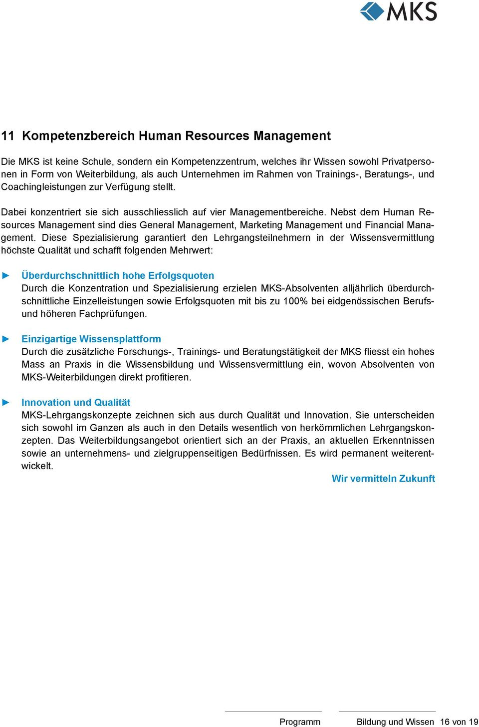 Nebst dem Human Resources Management sind dies General Management, Marketing Management und Financial Management.
