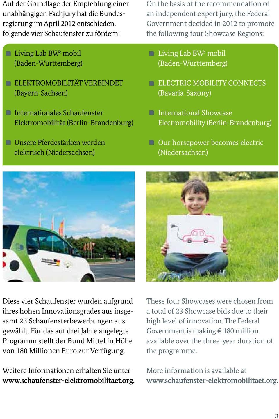 recommendation of an independent expert jury, the Federal Government decided in 2012 to promote the following four Showcase Regions: Living Lab BW e mobil (Baden-Württemberg) ELECTRIC MOBILITY