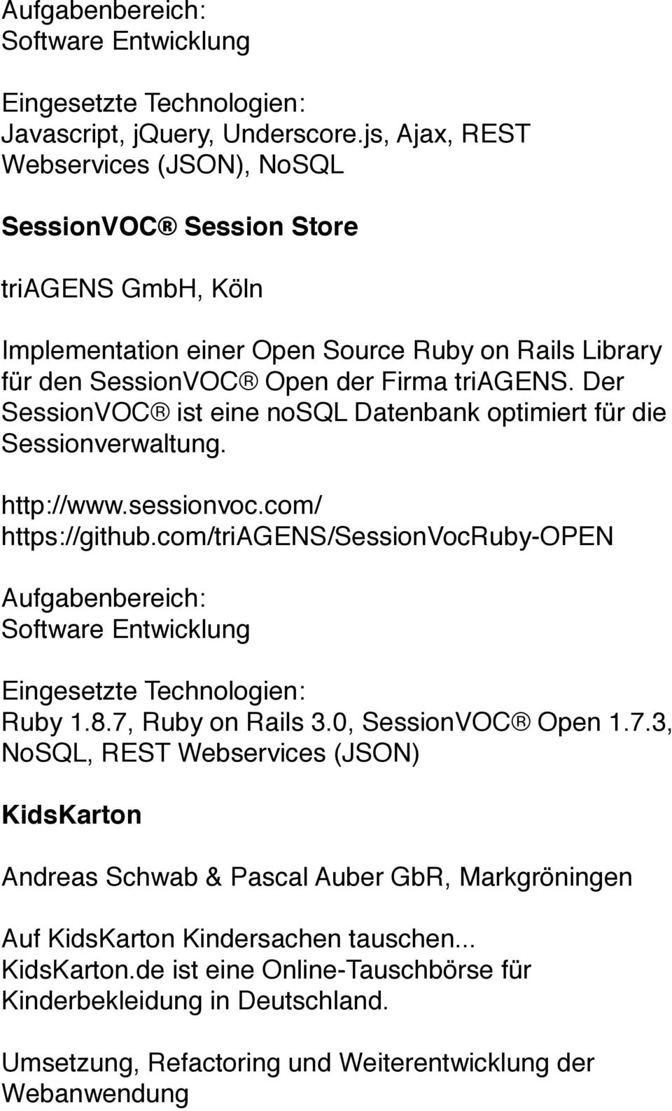 Der SessionVOC ist eine nosql Datenbank optimiert für die Sessionverwaltung. http://www.sessionvoc.com/ https://github.com/triagens/sessionvocruby-open Software Entwicklung Ruby 1.8.