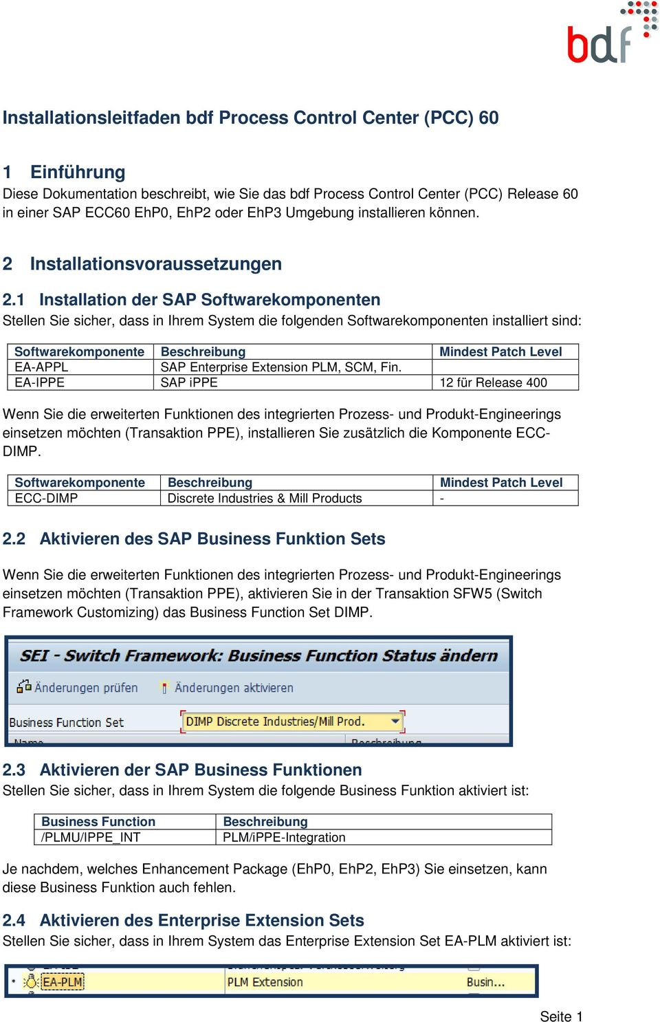 1 Installation der SAP Softwarekomponenten Stellen Sie sicher, dass in Ihrem System die folgenden Softwarekomponenten installiert sind: Softwarekomponente Beschreibung Mindest Patch Level EA-APPL SAP