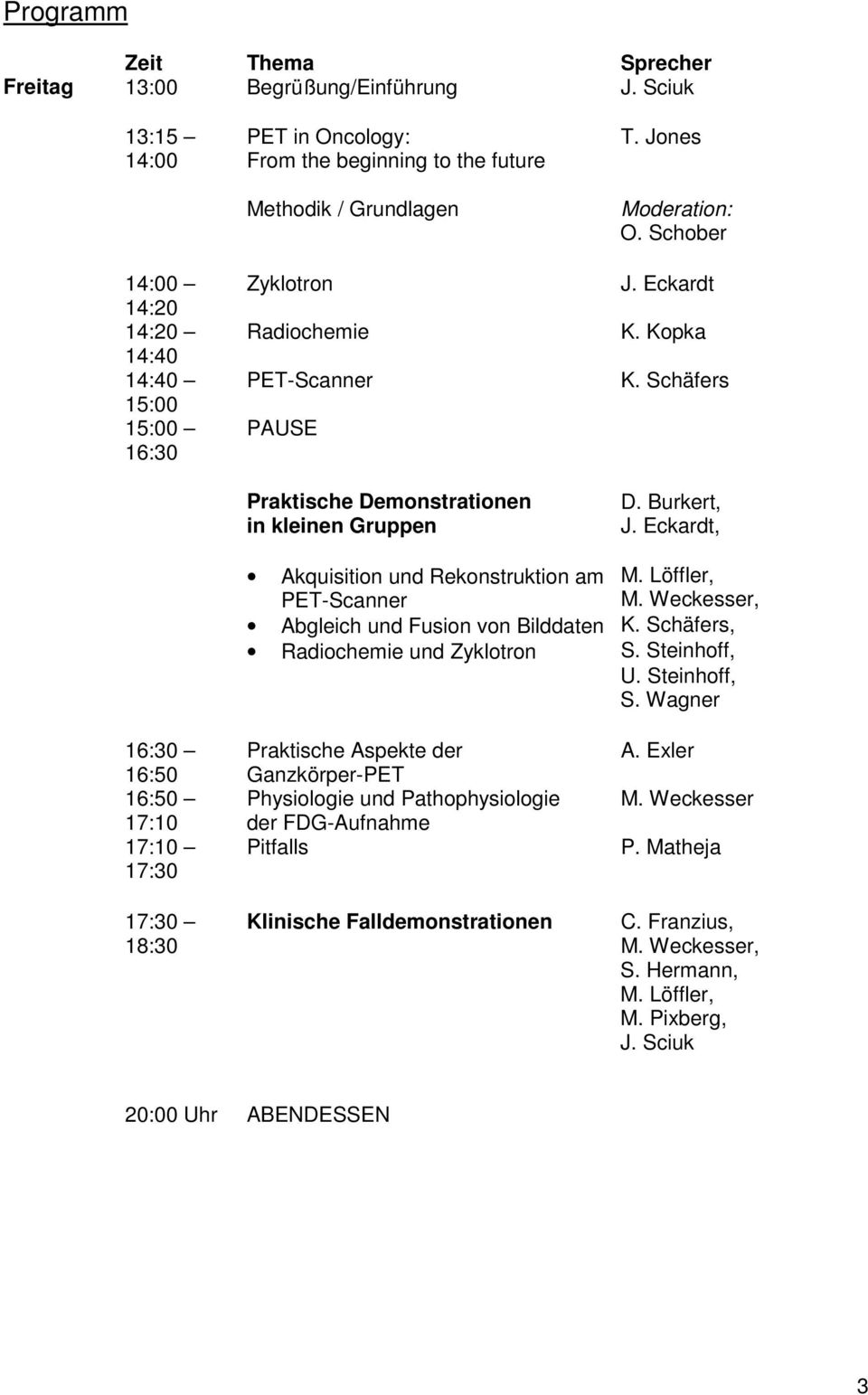Demonstrationen in kleinen Gruppen T. Jones Moderation: O. Schober J. Eckardt K. Kopka K. Schäfers D. Burkert, J. Eckardt, Akquisition und Rekonstruktion am M. Löffler, PET-Scanner M.