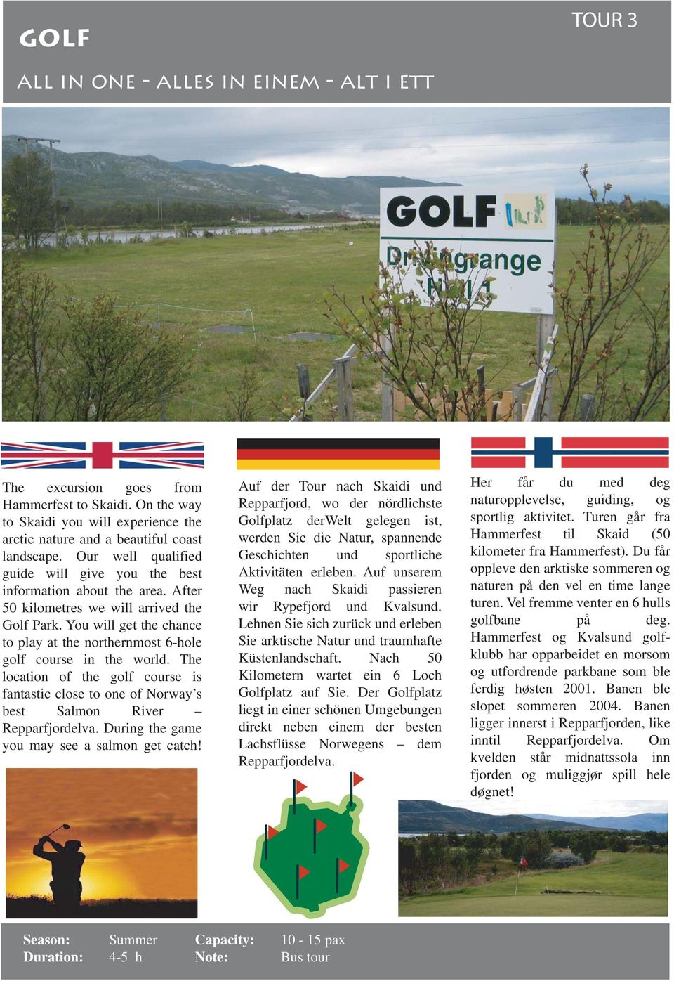 You will get the chance to play at the northernmost 6-hole golf course in the world. The location of the golf course is fantastic close to one of Norway s best Salmon River Repparfjordelva.