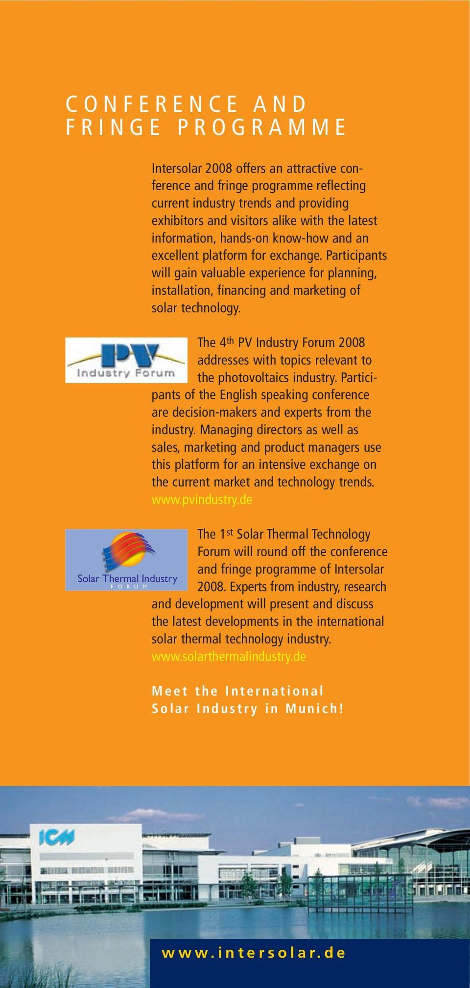 The 4 th PV Industry Forum 2008 addresses with topics relevant to the photovoltaics industry. Participants of the English speaking conference are decision-makers and experts from the industry.