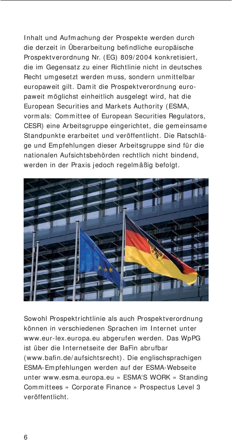 Damit die Prospektverordnung europaweit möglichst einheitlich ausgelegt wird, hat die European Securities and Markets Authority (ESMA, vormals: Committee of European Securities Regulators, CESR) eine