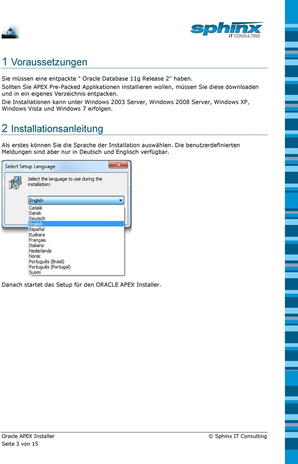 Die Installationen kann unter Windows 2003 Server, Windows 2008 Server, Windows XP, Windows Vista und Windows 7 erfolgen.