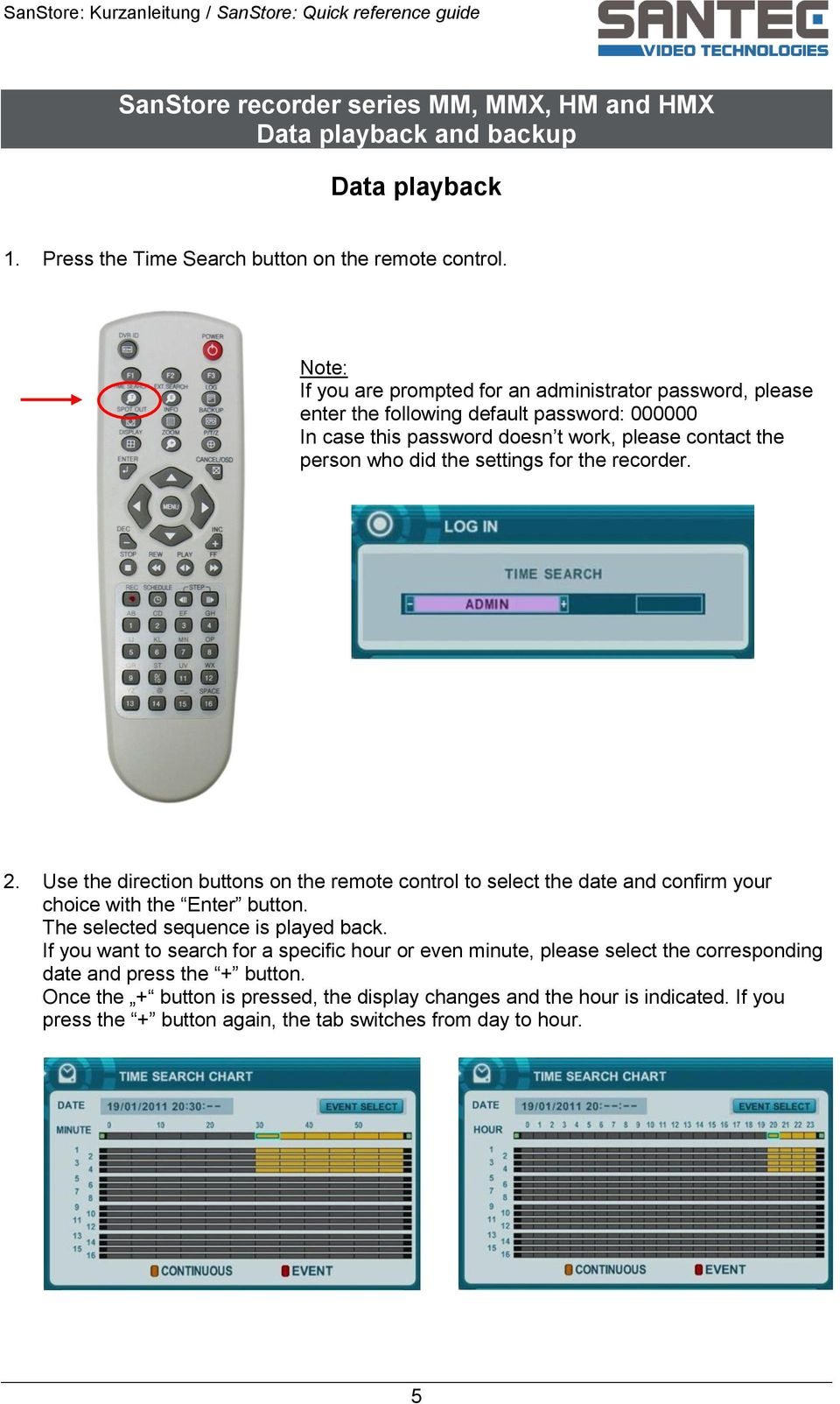 for the recorder. 2. Use the direction buttons on the remote control to select the date and confirm your choice with the Enter button. The selected sequence is played back.