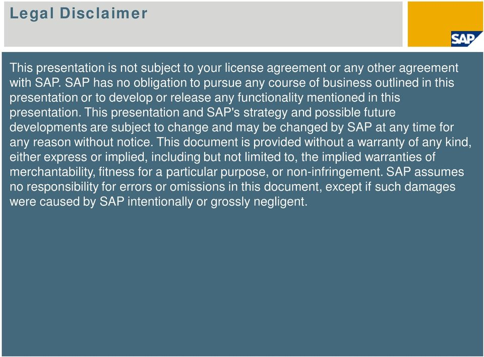 This presentation and SAP's strategy and possible future developments are subject to change and may be changed by SAP at any time for any reason without notice.