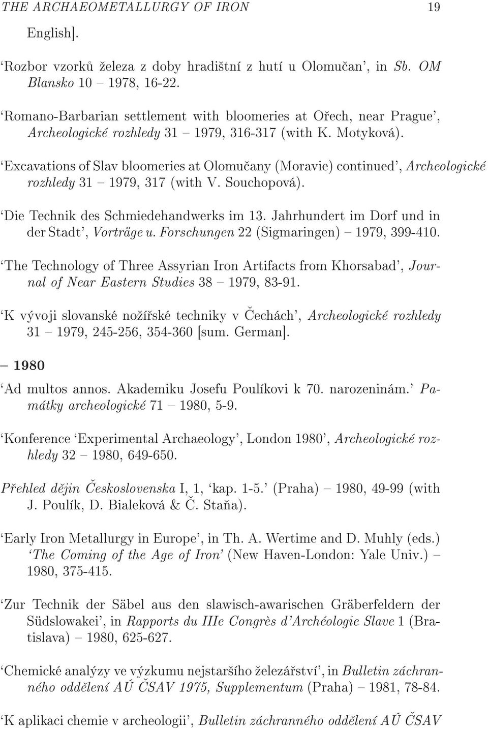 `Excavations of Slav bloomeries at Olomu any (Moravie) continued', Archeologické rozhledy 31 1979, 317 (with V. Souchopová). `Die Technik des Schmiedehandwerks im 13.
