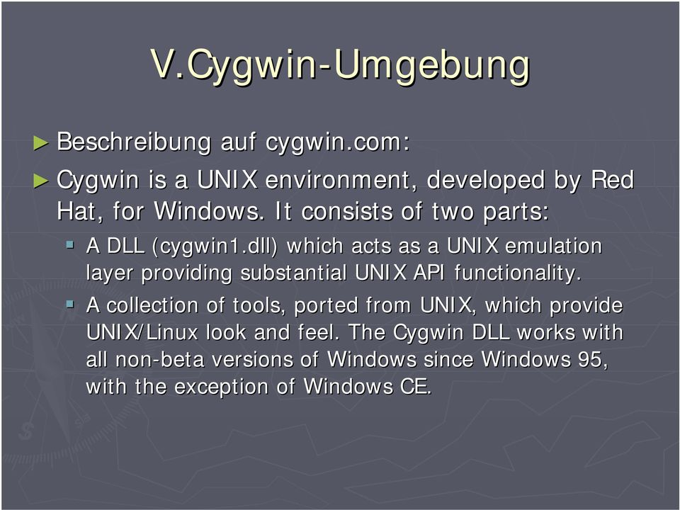 A DLL (cygwin1.dll) which acts as a UNIX emulation layer providing substantial UNIX API functionality.