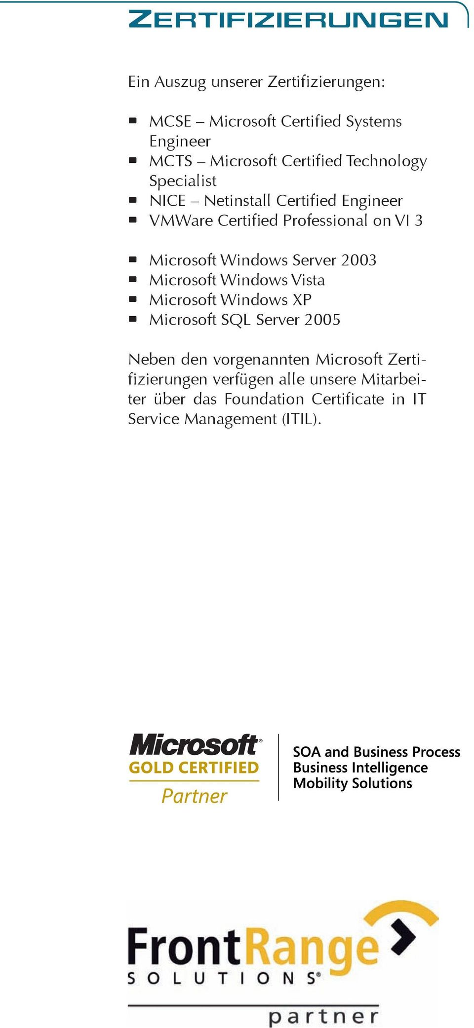 Windows Server 2003 Microsoft Windows Vista Microsoft Windows XP Microsoft SQL Server 2005 Neben den vorgenannten
