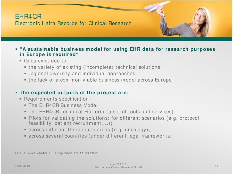 specification The EHR4CR Business Model The EHR4CR Technical Platform (a set of tools and services) Pilots for validating the solutions: for different scenarios (e.g. protocol feasibility, patient recruitment,.
