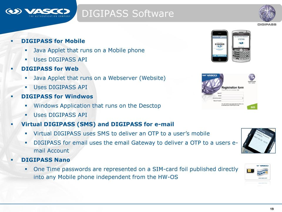 DIGIPASS for e-mail Virtual DIGIPASS uses SMS to deliver an OTP to a user s mobile DIGIPASS for email uses the email Gateway to deliver a OTP to a users