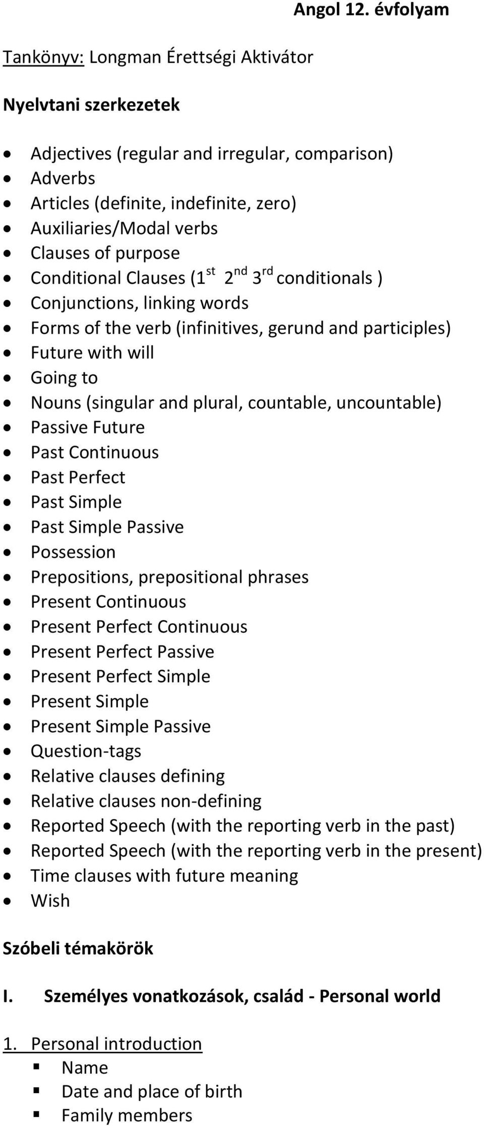 Conjunctions, linking words Forms of the verb (infinitives, gerund and participles) Future with will Going to Nouns (singular and plural, countable, uncountable) Passive Future Past Continuous Past