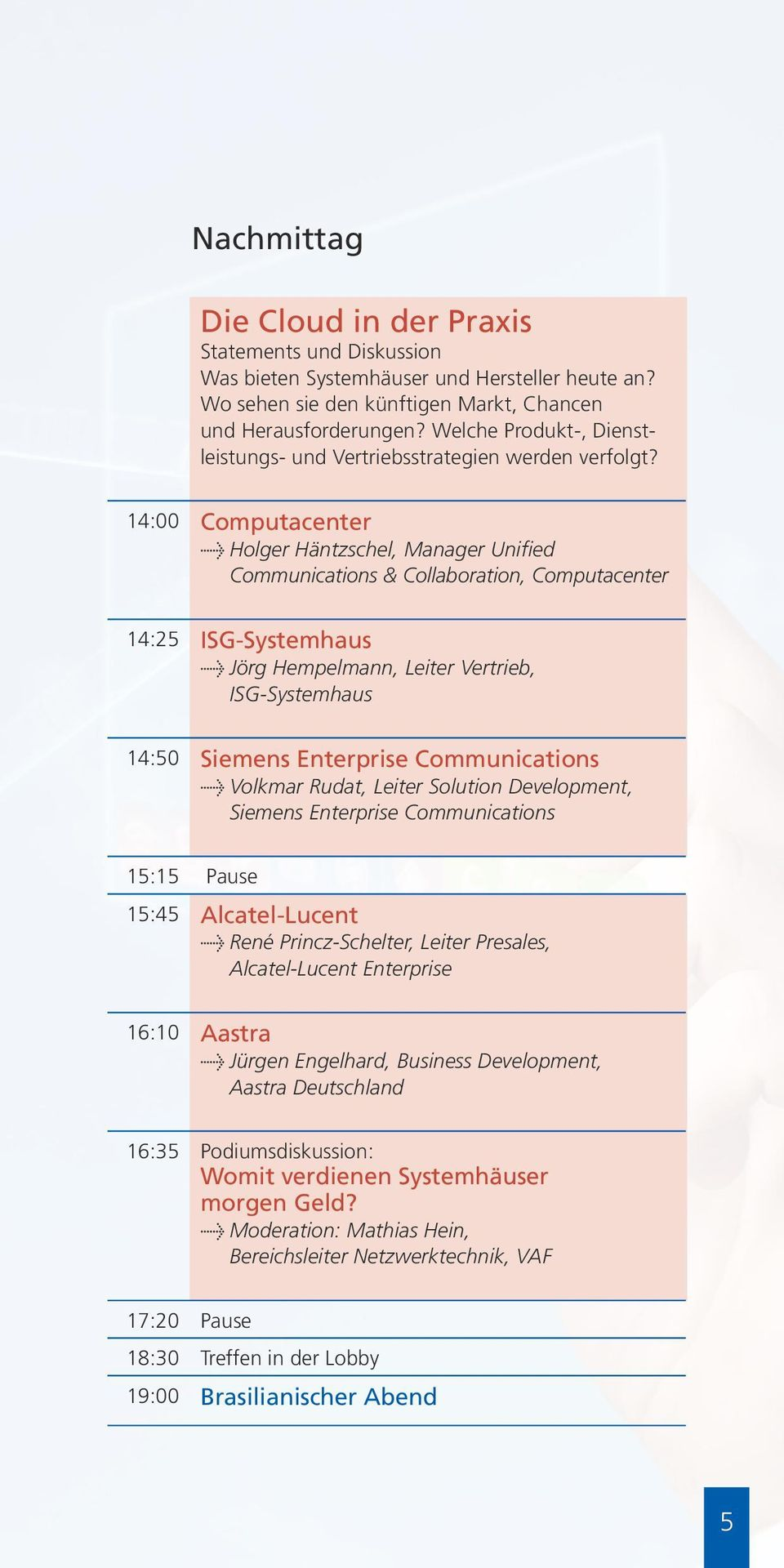 14:00 Computacenter l Holger Häntzschel, Manager Unified Communications & Collaboration, Computacenter 14:25 ISG-Systemhaus l Jörg Hempelmann, Leiter Vertrieb, ISG-Systemhaus 14:50 Siemens Enterprise