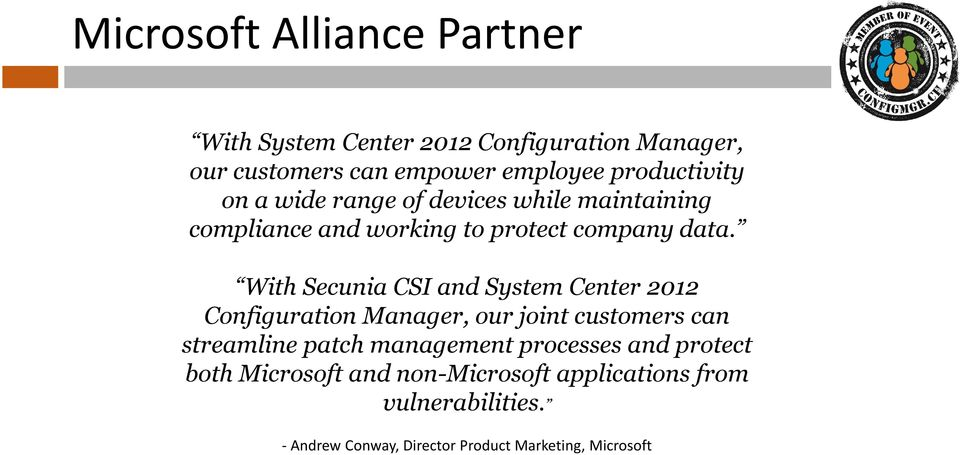 With Secunia CSI and System Center 2012 Configuration Manager, our joint customers can streamline patch management