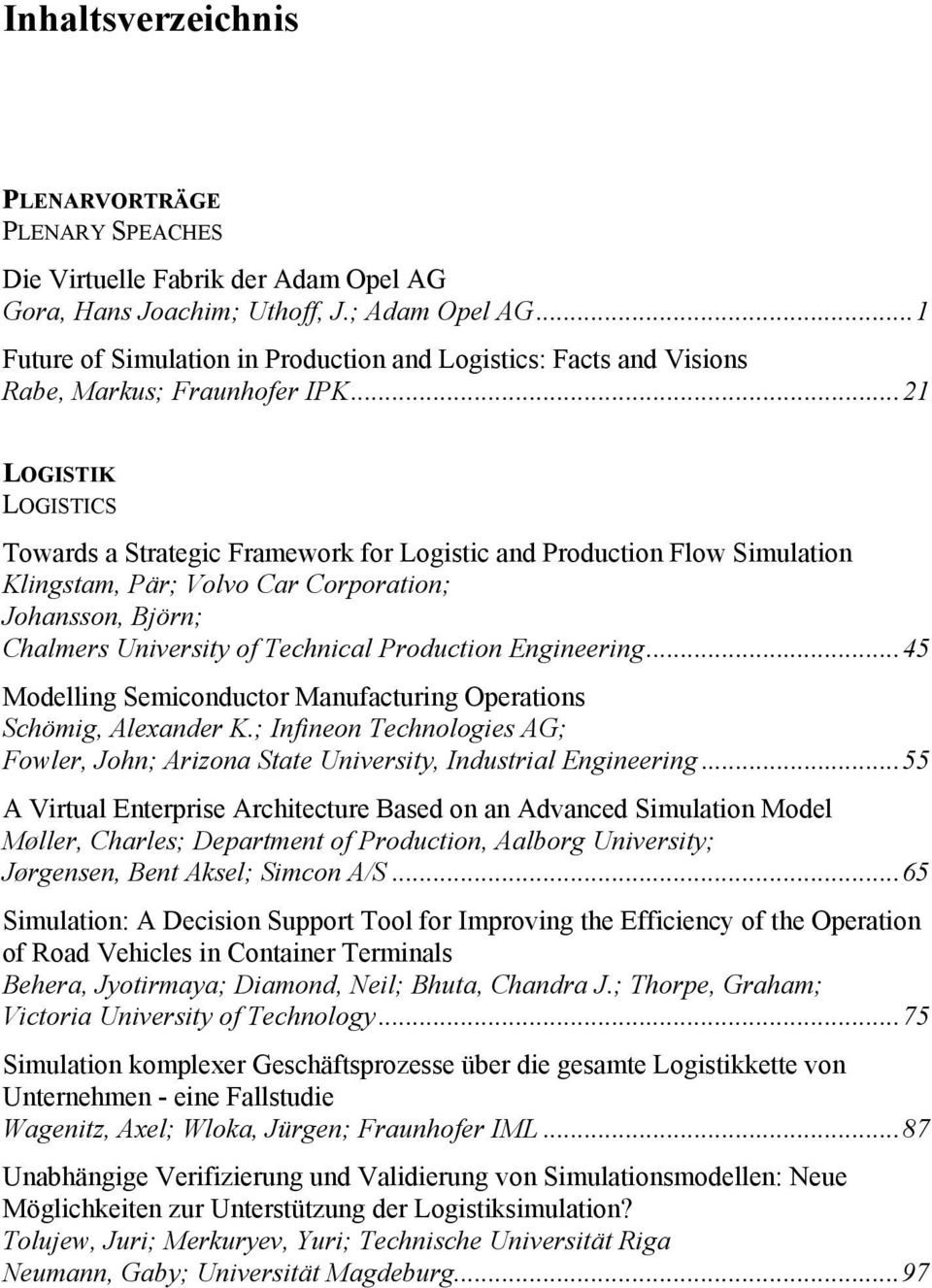 ..21 LOGISTIK LOGISTICS Towards a Strategic Framework for Logistic and Production Flow Simulation Klingstam, Pär; Volvo Car Corporation; Johansson, Björn; Chalmers University of Technical Production