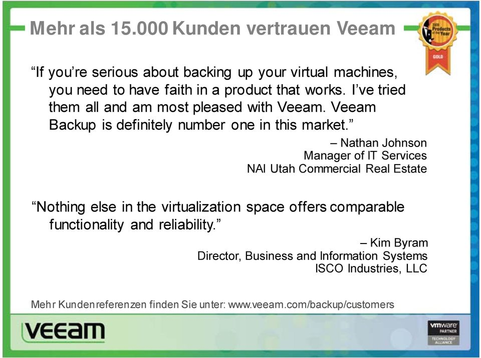 I ve tried them all and am most pleased with Veeam. Veeam Backup is definitely number one in this market.