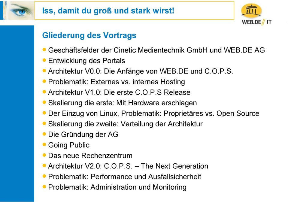 Open Source Skalierung die zweite: Verteilung der Architektur Die Gründung der AG Going Public Das neue Rechenzentrum Architektur V2.0: C.O.P.S. The Next Generation Problematik: Performance und Ausfallsicherheit Problematik: Administration und Monitoring