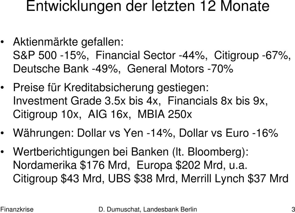 5x bis 4x, Financials 8x bis 9x, Citigroup 10x, AIG 16x, MBIA 250x Währungen: Dollar vs Yen -14%, Dollar vs Euro -16%