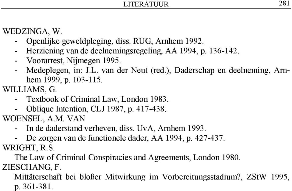 - Textbook of Criminal Law, London 1983. - Oblique Intention, CLJ 1987, p. 417-438. WOENSEL, A.M. VAN - In de daderstand verheven, diss. UvA, Arnhem 1993.