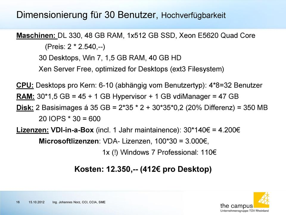 4*8=32 Benutzer RAM: 30*1,5 GB = 45 + 1 GB Hypervisor + 1 GB vdimanager = 47 GB Disk: 2 Basisimages á 35 GB = 2*35 * 2 + 30*35*0,2 (20% Differenz) = 350 MB 20 IOPS