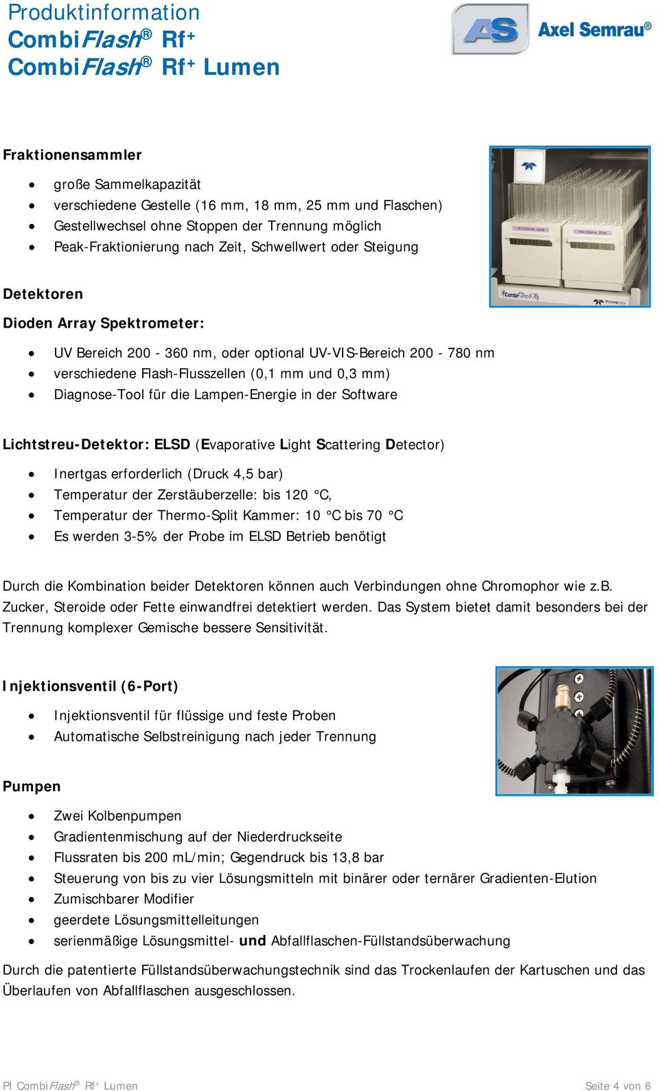 in der Software Lichtstreu-Detektor: ELSD (Evaporative Light Scattering Detector) Inertgas erforderlich (Druck 4,5 bar) Temperatur der Zerstäuberzelle: bis 120 C, Temperatur der Thermo-Split Kammer:
