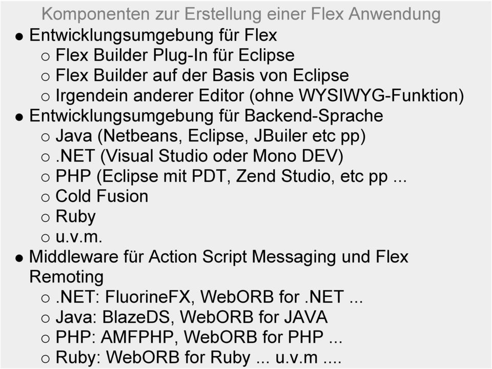 net (Visual Studio oder Mono DEV) PHP (Eclipse mit PDT, Zend Studio, etc pp... Cold Fusion Ruby u.v.m. Middleware für Action Script Messaging und Flex Remoting.