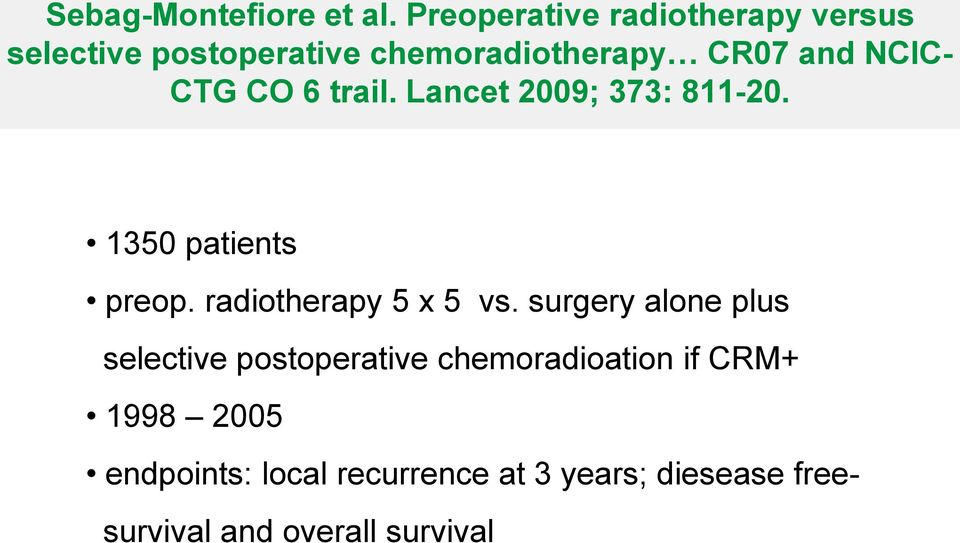 CTG CO 6 trail. Lancet 2009; 373: 811-20. 1350 patients preop. radiotherapy 5 x 5 vs.