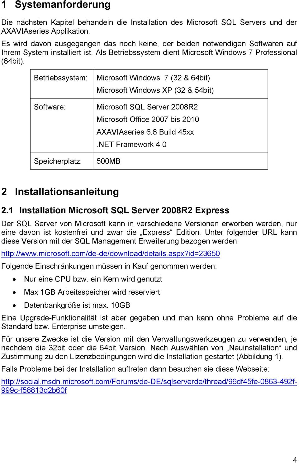 Betriebssystem: Software: Speicherplatz: Microsoft Windows 7 (32 & 64bit) Microsoft Windows XP (32 & 54bit) Microsoft SQL Server 2008R2 Microsoft Office 2007 bis 2010 AXAVIAseries 6.6 Build 45xx.
