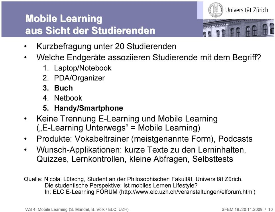 Handy/Smartphone Keine Trennung E-Learning und Mobile Learning ( E-Learning Unterwegs = Mobile Learning) Produkte: Vokabeltrainer (meistgenannte Form), Podcasts Wunsch-Applikationen: kurze